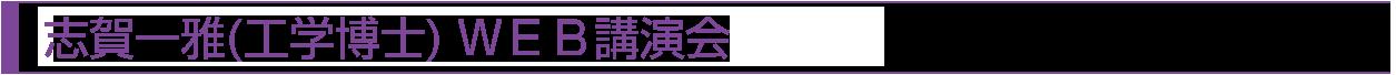 志賀一雅(工学博士) WEB講演会